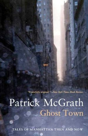 Ghost Town: Tales of Manhattan Then and Now Patrick McGrath