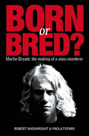 born or bred? martin bryant: the making of a mass murderer by robert wainwright and paola totaro